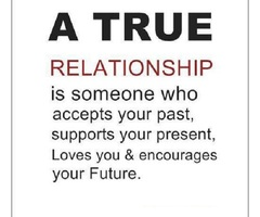 A True Relationship Is Someone Who Accepts Your Past, Supports Your Present, Loves You & Encourages Your Future