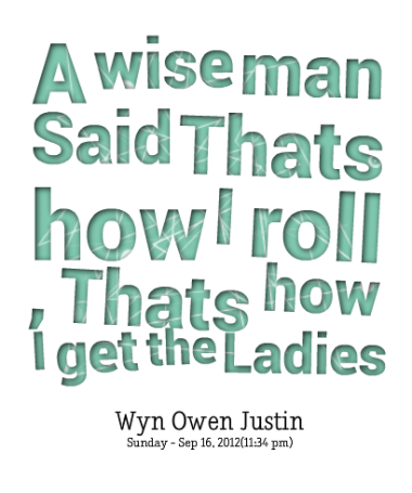 A Wise Man Said Thats How I Roll Thats How I Get The Ladies