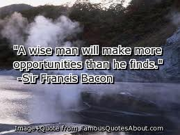 """A Wise Man Will Make More Opportunities Than He Finds"""