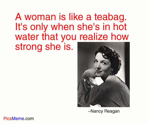 A Woman Is Like a Teabag. It's Only When She's In Hot Water That You Realize How Strong She Is