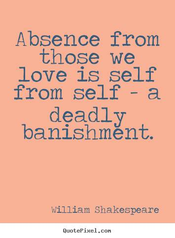 Absence From Those We Love Is Self From A Deadly Banishment