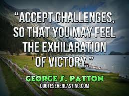 """Accept Challenges, So That You May Feel The Exhilaration Of Victory"""