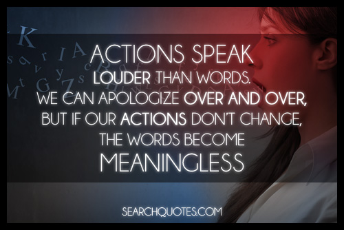 Actions Speak Louder Than Words, We Can Apologize Over And Over, But If Our Actions Don't Chance, The Words Become Meaningless ~ Apology Quote