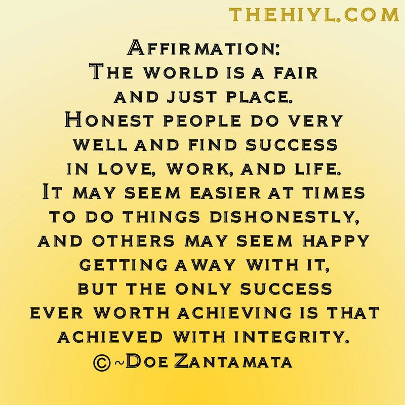Affirnation; The World Is A Fair And Just Place. Honest People Do Very Well And Find Success In Love, Work And Life
