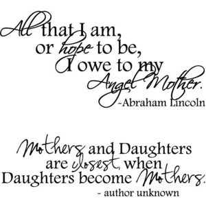 All That I Am, Or Hope To Be, I Owe To My Angel Mother. Mothers And Daughters Are Closest When Daughters Become Mothers
