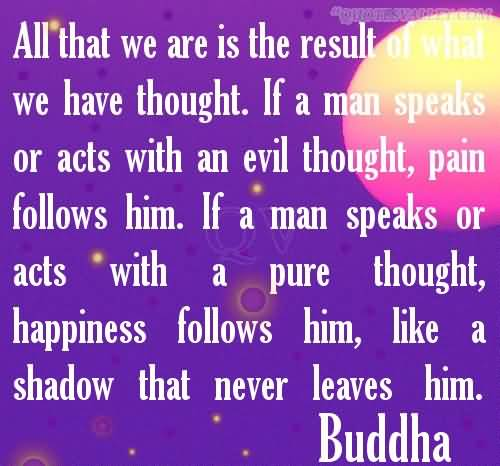 All That We Are Is The Result Of What We Have Thought. If a Man Speaks Or Act With An Evil Thought, Pain Follows Him. If a Man Speaks Or Acts With a Pure Thought, Happiness Follows Him, Like a Shadow That