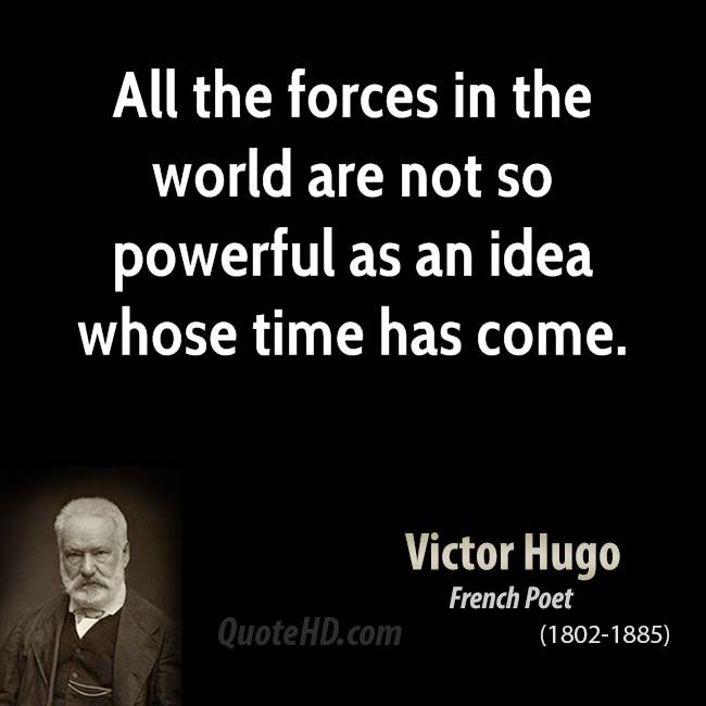 All The Forces In The World Are Not So Powerful As An Idea Whose Time Has Come