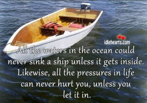 All The Waters In The Ocean Could Never Sink A Ship Unless It Gets Inside. Likewise, All The Pressures In Life Can Never Hurt You, Unless You Let It In