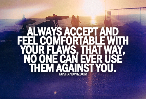 Always Accept And Feel Comfortable With Your Flaws, That Way, No One Can Ever Use Them Against You