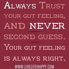Always Trust Your Gut Feeling, And Never Second Guess. Your Gut Feeling Is Always Right