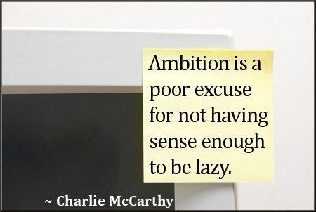 Ambition Is A Poor Excuse For Not Having Sense Enough To Be Lazy