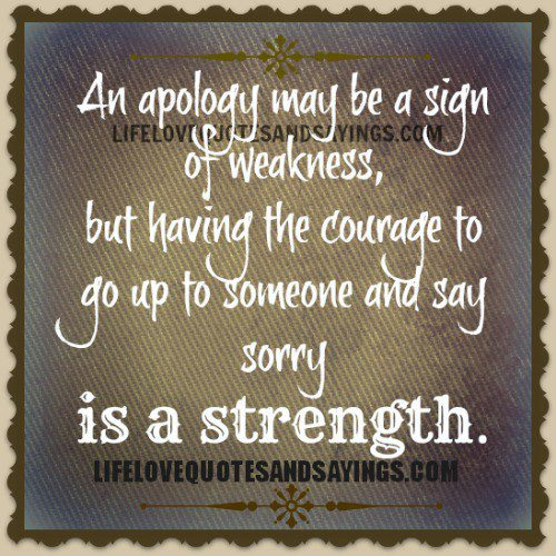 An Apology May Be a Sign of Weakness, But Having The Courage to Go Up To Someone And Say Sorry Is a Strangth ~ Apology Quote