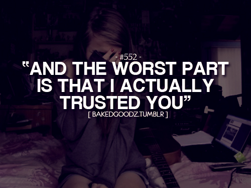"""And The Worst Part Is That I Actually Trusted You"""