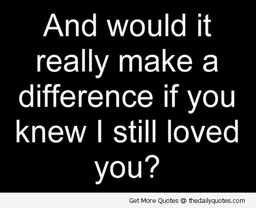 And Would It Really Make a Difference If You Knew I Still Loved You!