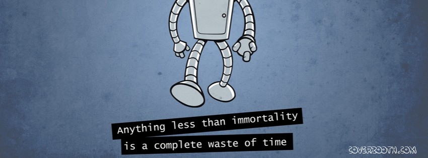 Anything Less Than Immortality Is A Complete Waste Of Time