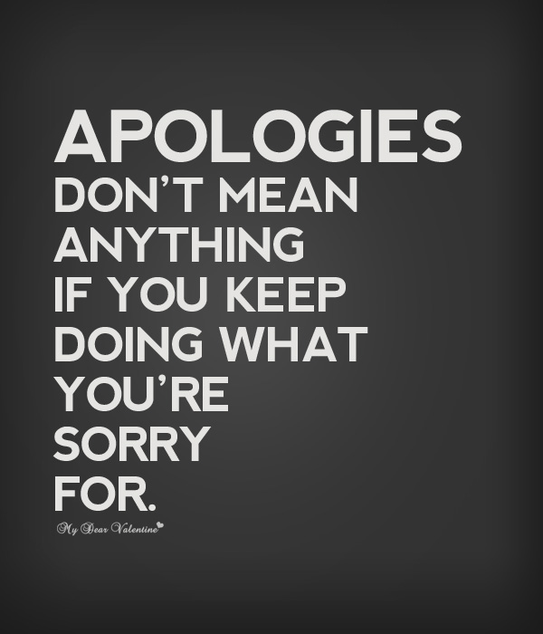 Apologies Don't Mean Anything If You Keep Doing What You're Sorry For ~ Apology Quote