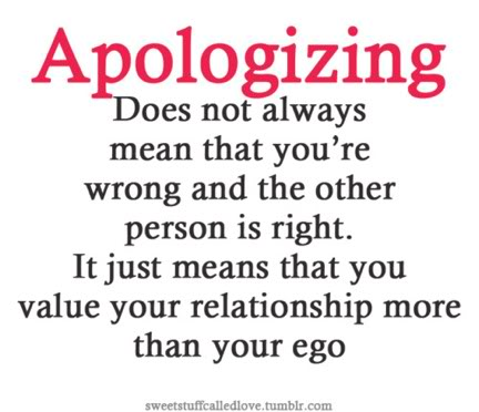 Apologizing Does Not Always Mean That You're Wrong And The Other Person Is Right. It Just Means That You Value Your Relationship More Than Your Ego ~ Apology Quote