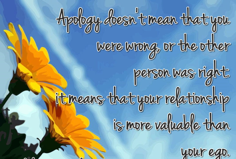 Apology Doesn't Mean That You Were Wrong Or The Other Person Was Right It Means That Your Relationship Is More Valuable Than Your Ego ~ Apology Quote