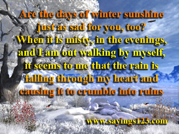 Are The Days Of Winter Sunshine Just As Sad For You, Too! When It Is Misty, In The Evenings, And I Am Out Walking By Myself, It Seems To Me That The Rain Is Falling Through My Heart And Causing It To Crumblo Into Ruin