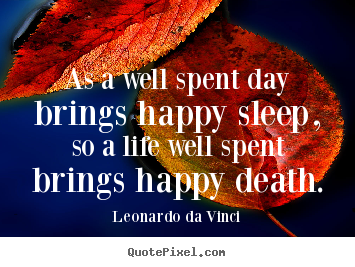 As A Well Spent Day Brings Happy Sleep, So A Life Well Spent Brings Happy Death