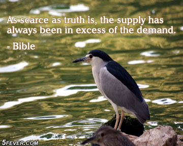As Scarce As Truth Is, The Supply Has Always Been In Excess Of The Demand