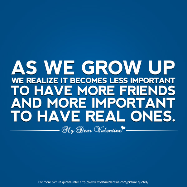 As We Grow Up We Realize It Becomes Less Important To Have More Friends And More Important To Have Real Ones