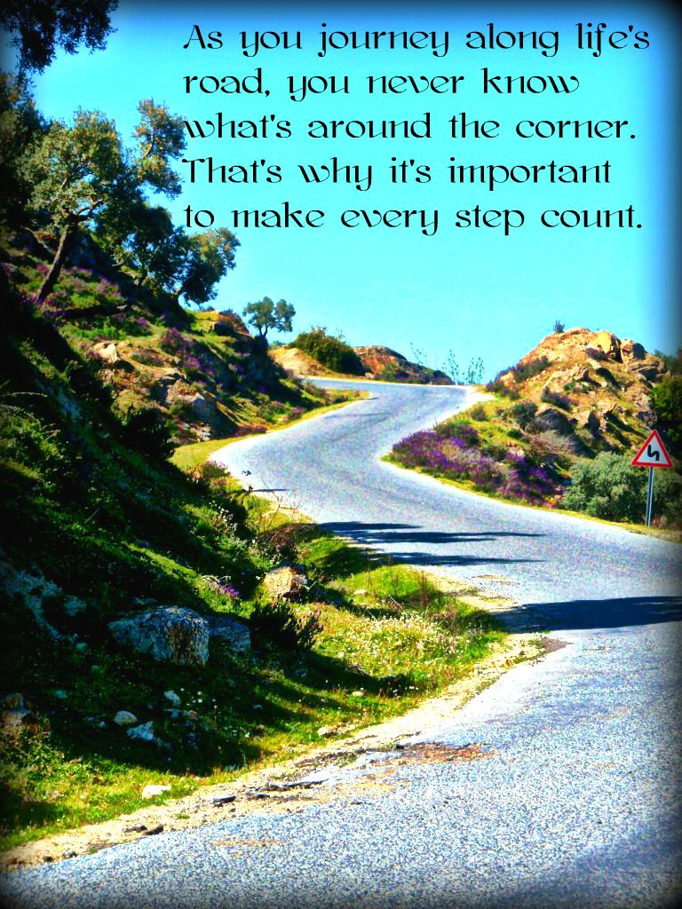 As You Jounrney Along Life's Road, You Never Know What's Around The Corner. That's Why It's Important To Make Every Step Count