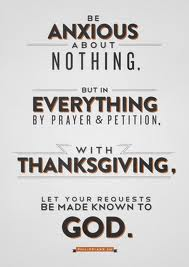Be Anxious About Nothing But In Everything By Prayer & Petition. With Thanksgiving. Let Your Requests Be Made Known To God