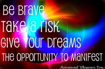 Be Brave Take A Risk Give Your Dreams The Opportunity To Manifest