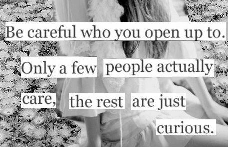 Be Careful Who You Open Up To. Only A Few People Actually Care, The Rest Are Just Curious