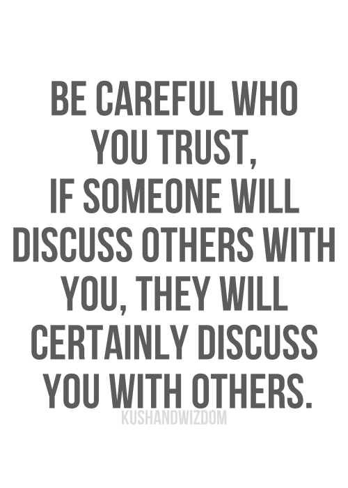 Be Careful Who You Trust, If Someone Will Siscuss Others With You, They Will Certainly Discuss You With Others