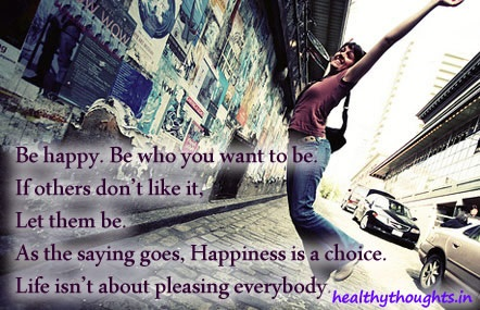 Be Happy, Be Who You Want To Be. If Others Don't Like It, Let Them Be As Saying Goes, Happiness Is A Choice, Life Isn't About Pleasing Everybody