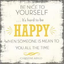 Be Nice To Yourself, It's Hard To Be Happy When Someone Is Mean To You All The Time