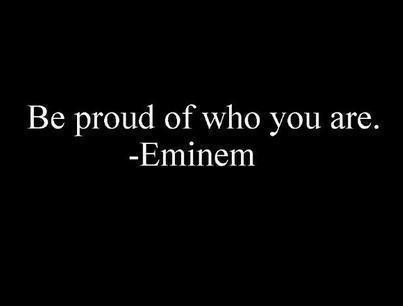 Be Proud Of Who You Are. Eminem