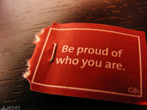 Be Proud Of Who You Are.