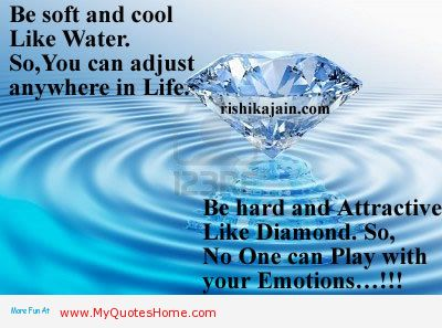 Be Soft And Cool Like Water. So, You Can Adjust Anywhere In Life. Be Hard And Attractive Like Diamond. So, No One Can Play With Your Emotions!!!