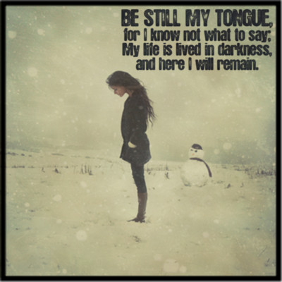 Be Still My Tongue, For I Know Not What To Say My Life Is Lived In Darkness And Here I Will Remain