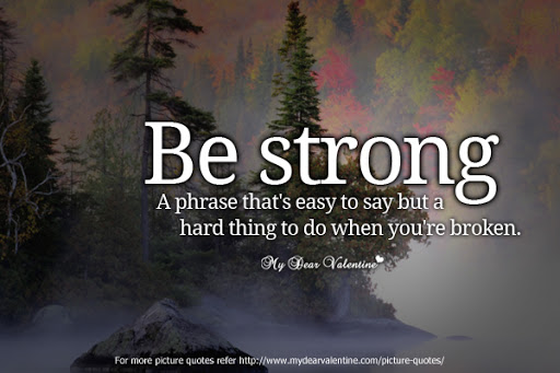 Be Strong A Phrase That's Easy To Say But a Hard Thing To Do When You're Broken