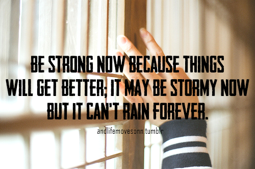 Be Strong Now Because Things Will Get Better, It May Be Stormy Now But It Can't Rain Forever