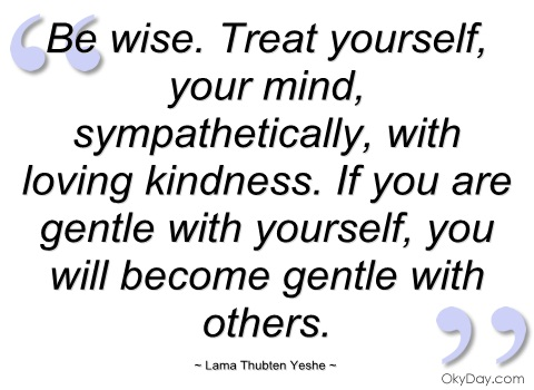 """""""Be Wise. Treat Yourself, Your Mind, Sympathetically, With Loving Kindness. If You Are Gentle With Yourself, You Will Become Gentle With Others"""" ~ Apology Quote"""