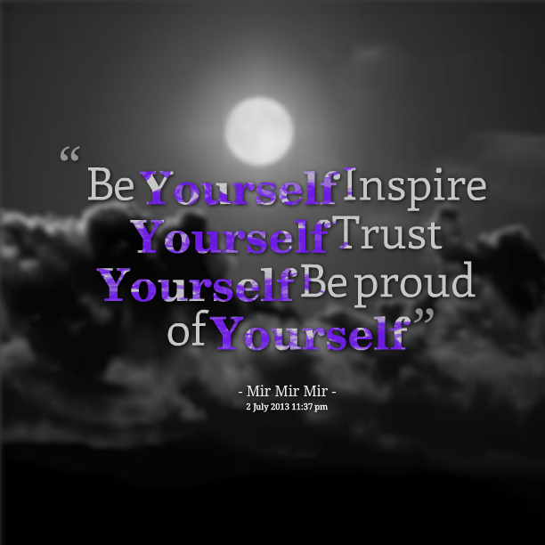 """Be Yourself Inspire Yourself Trust Yourself Be Proud Of Yourself"""