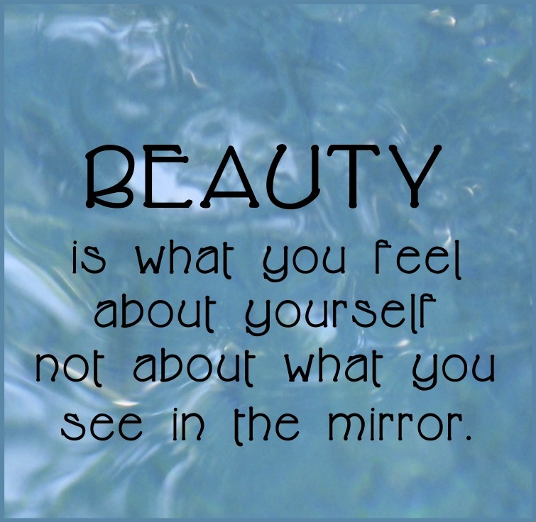 Beauty Is What You Feel About Yourself Not About What You See In The Mirror