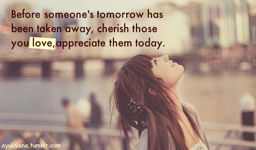 Before Someone's Tomorrow Has Been Taken Away, Cherish Those You Love, Appreciate Them Today