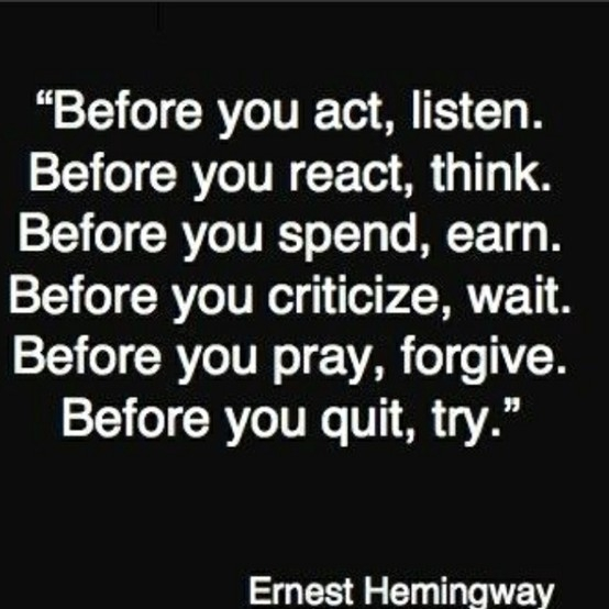 """Before You Act, Listen. Before You React, Think. Before You Spend, Earn. Before You Citicize, Wait. Before You Pray, Forgive. Before You Quit, Try"""
