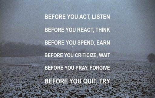 Before You Act, Listen. Before You React, Think. Before You Spend, Earn. Before YoU Criticize, Wait. Before You Pray, Forgive. Before You Quit, Try