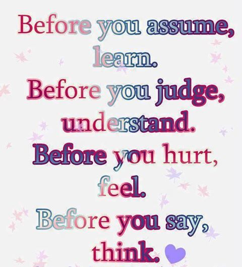 Before You Assume, Learn. Before You Judge, Understand. Before You Hurt, Feel. Before You Say, Think