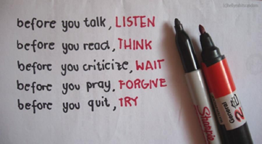 Before You Talk, Listen. Before You React, Think. Before You Criticize, Wait. Before You Pray, Forgive. Before You Quit, Try