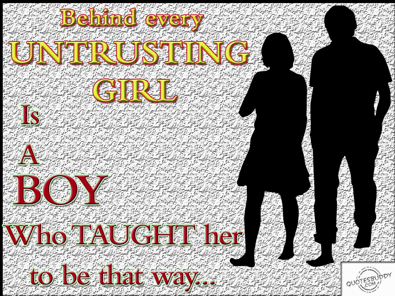 Behind Every Untrusting Girl Is A Boy Who Taught Her To Be That Way