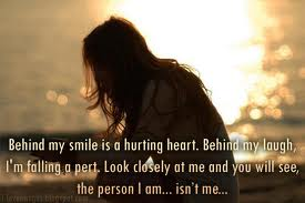 Behind My Smile Is a Hurting Heart. Behind My Laugh, I'm Falling a Pert. Look Closely At Me And You Will See, The Person I Am, Isn't Me