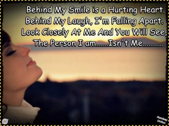 Behind My Smile Is a Hurting Heart. Behind My Laugh, I'm Falling Apart Look Closely At Me And You Will See The Person I Am…Isn't Me